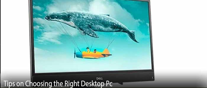 Tips on Choosing the Right Desktop Pc